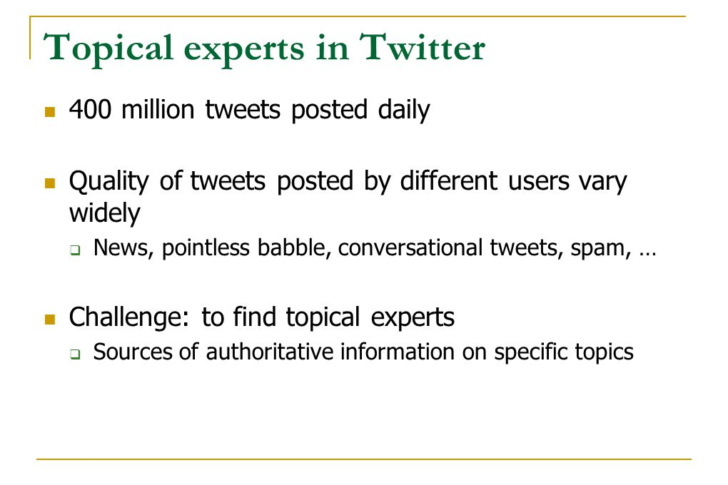 Topical experts in Twitter 400 million tweets posted daily Quality of tweets posted by different users vary widely  News, pointless babble, conversat