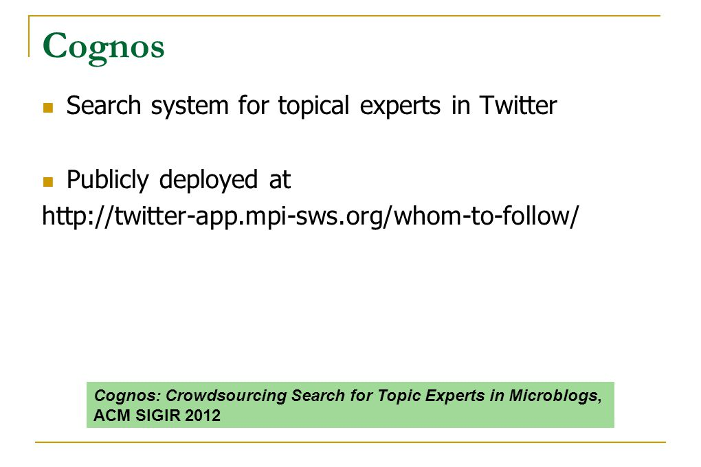 Cognos Search system for topical experts in Twitter Publicly deployed at http://twitter-app.mpi-sws.org/whom-to-follow/ Cognos: Crowdsourcing Search f