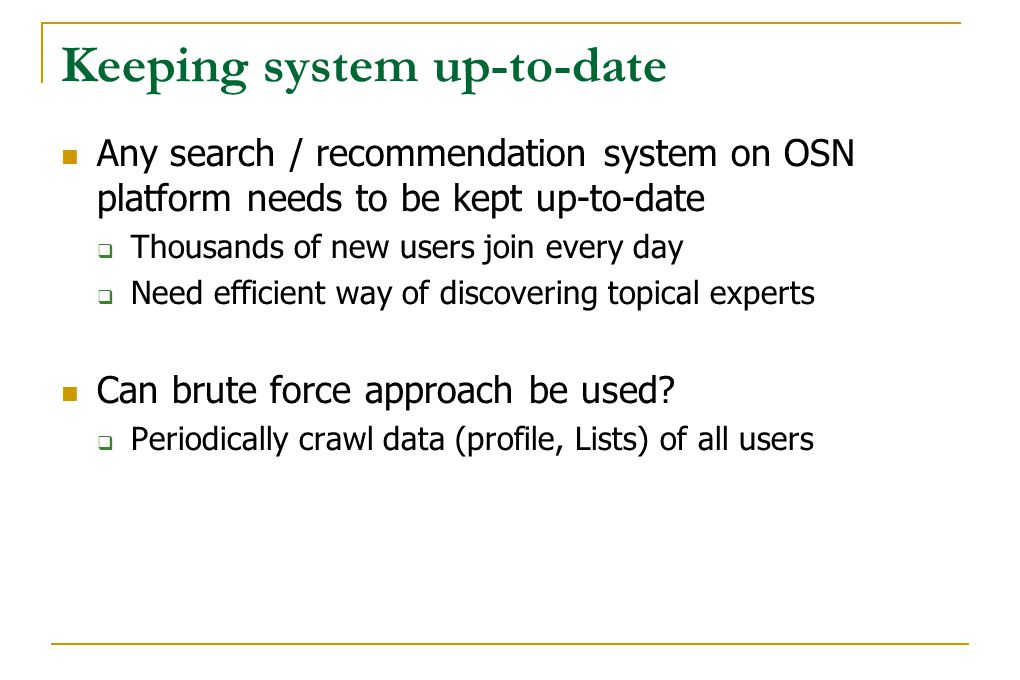 Keeping system up-to-date Any search / recommendation system on OSN platform needs to be kept up-to-date  Thousands of new users join every day  Nee