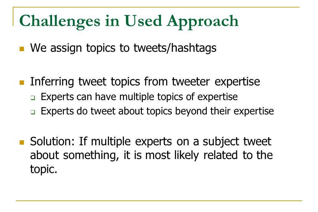 Challenges in Used Approach We assign topics to tweets/hashtags Inferring tweet topics from tweeter expertise  Experts can have multiple topics of ex
