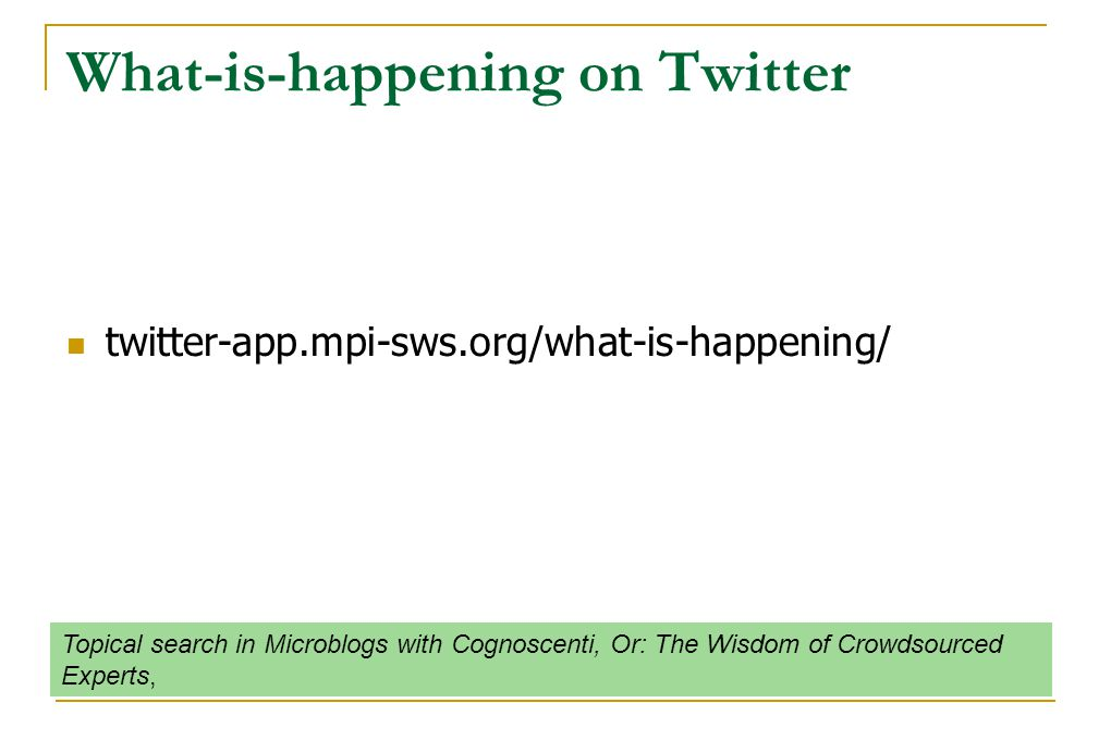 What-is-happening on Twitter twitter-app.mpi-sws.org/what-is-happening/ Topical search in Microblogs with Cognoscenti, Or: The Wisdom of Crowdsourced