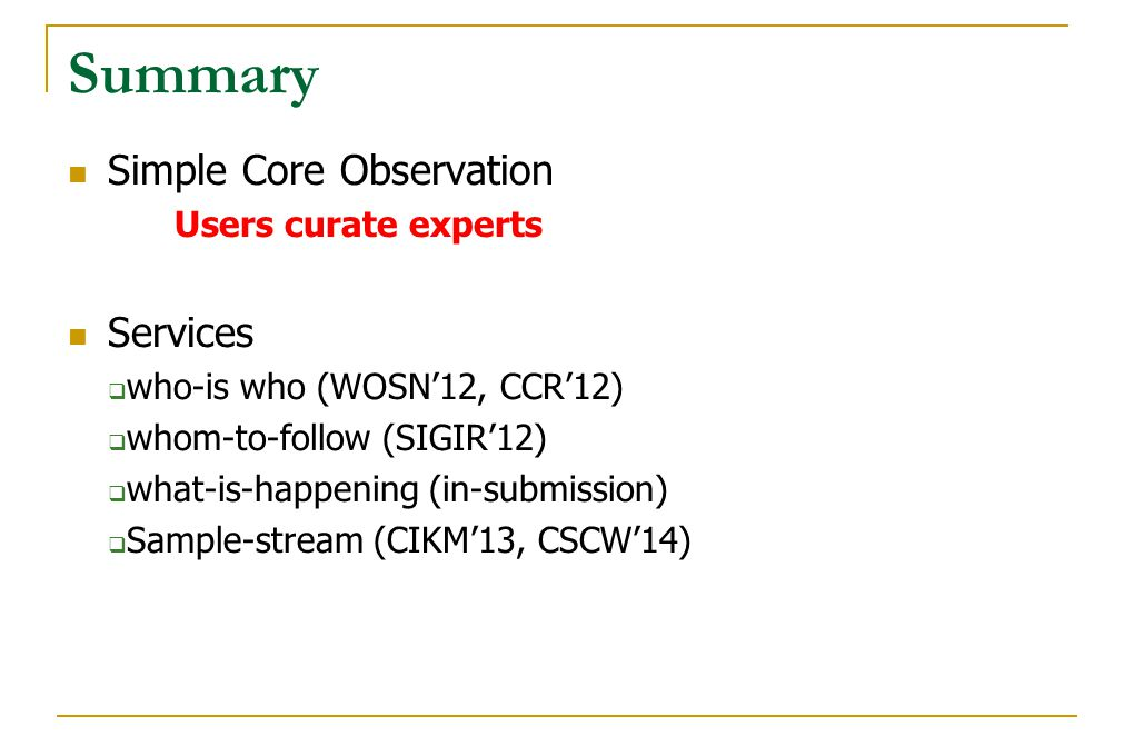 Summary Simple Core Observation Users curate experts Services  who-is who (WOSN'12, CCR'12)  whom-to-follow (SIGIR'12)  what-is-happening (in-submi