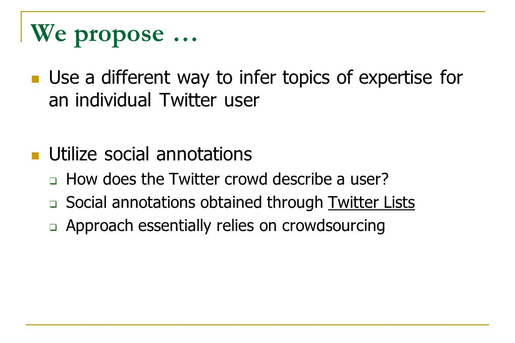 We propose … Use a different way to infer topics of expertise for an individual Twitter user Utilize social annotations  How does the Twitter crowd d