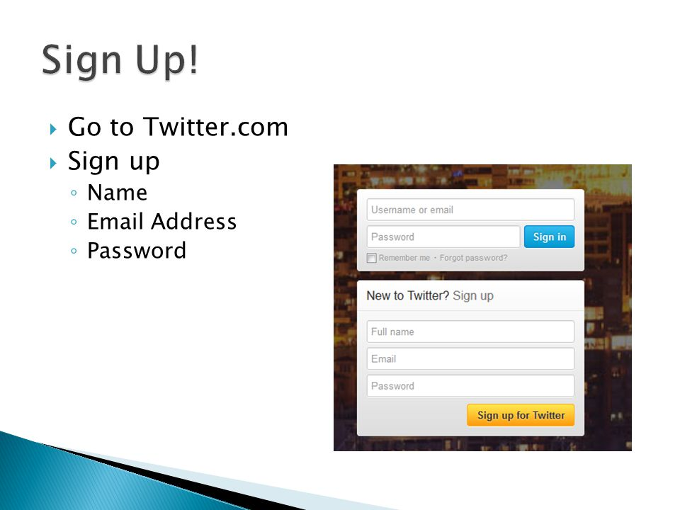  Go to Twitter.com  Sign up ◦ Name ◦ Email Address ◦ Password