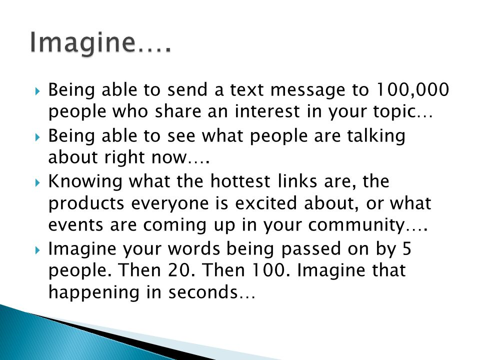  Being able to send a text message to 100,000 people who share an interest in your topic…  Being able to see what people are talking about right now….
