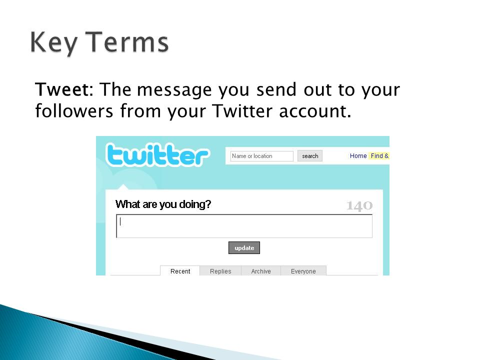 Tweet: The message you send out to your followers from your Twitter account.