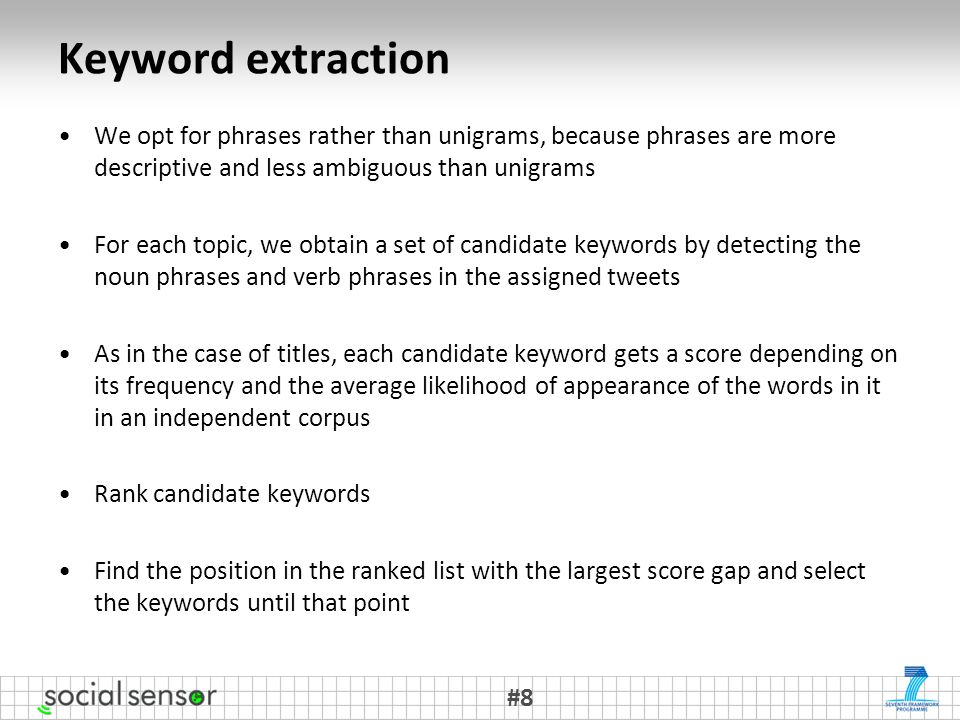 Keyword extraction We opt for phrases rather than unigrams, because phrases are more descriptive and less ambiguous than unigrams For each topic, we obtain a set of candidate keywords by detecting the noun phrases and verb phrases in the assigned tweets As in the case of titles, each candidate keyword gets a score depending on its frequency and the average likelihood of appearance of the words in it in an independent corpus Rank candidate keywords Find the position in the ranked list with the largest score gap and select the keywords until that point #8