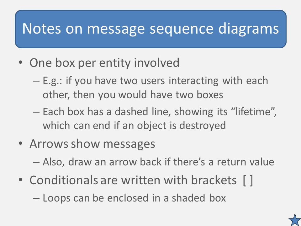 Notes on message sequence diagrams One box per entity involved – E.g.: if you have two users interacting with each other, then you would have two boxes – Each box has a dashed line, showing its lifetime , which can end if an object is destroyed Arrows show messages – Also, draw an arrow back if there's a return value Conditionals are written with brackets [ ] – Loops can be enclosed in a shaded box