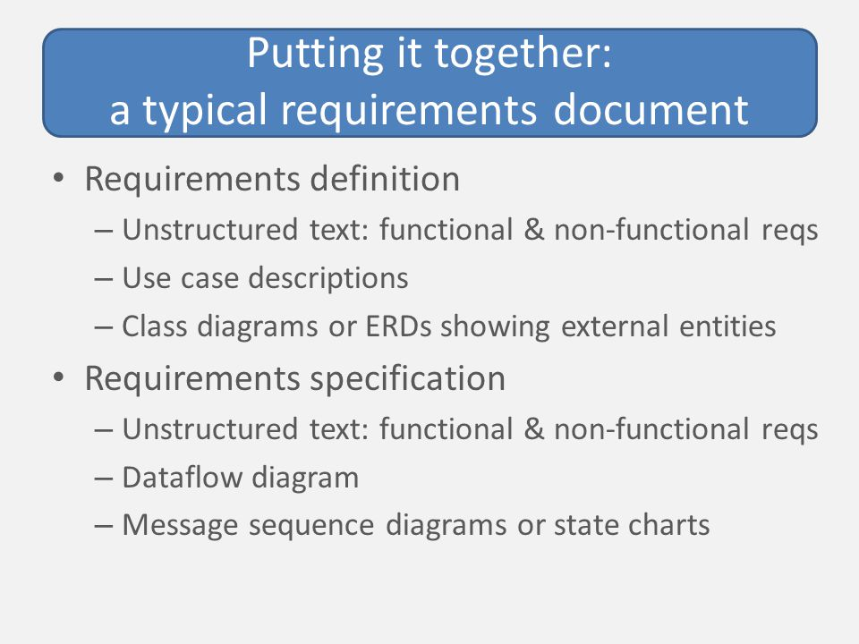 Putting it together: a typical requirements document Requirements definition – Unstructured text: functional & non-functional reqs – Use case descriptions – Class diagrams or ERDs showing external entities Requirements specification – Unstructured text: functional & non-functional reqs – Dataflow diagram – Message sequence diagrams or state charts