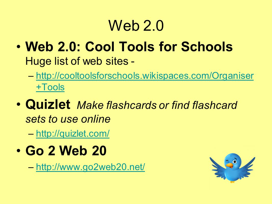 Web 2.0 Web 2.0: Cool Tools for Schools Huge list of web sites - –http://cooltoolsforschools.wikispaces.com/Organiser +Toolshttp://cooltoolsforschools.wikispaces.com/Organiser +Tools Quizlet Make flashcards or find flashcard sets to use online –http://quizlet.com/http://quizlet.com/ Go 2 Web 20 –http://www.go2web20.net/http://www.go2web20.net/