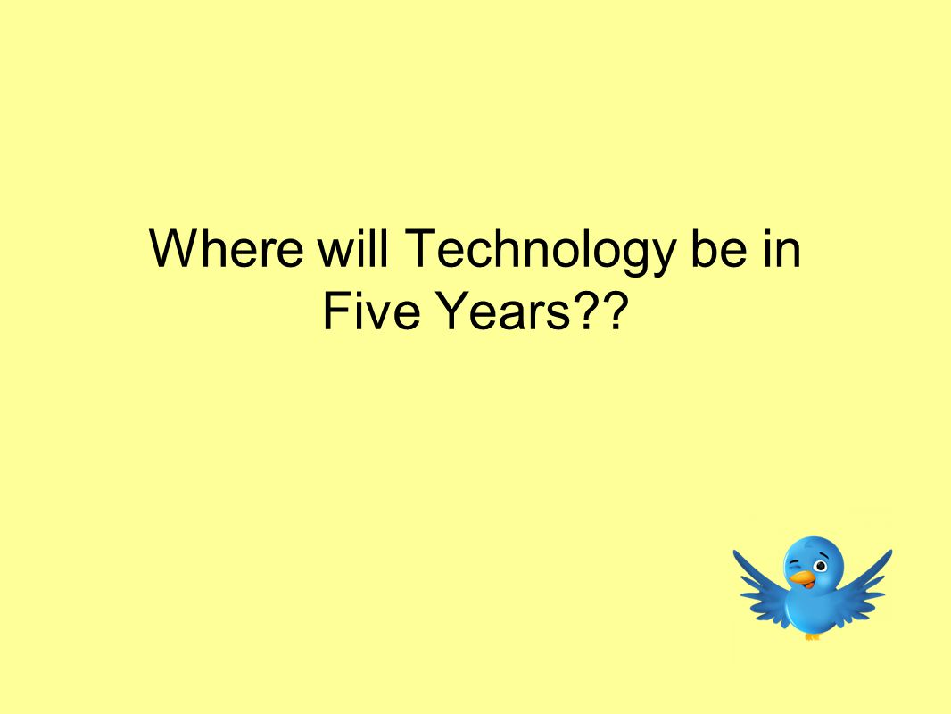 Where will Technology be in Five Years