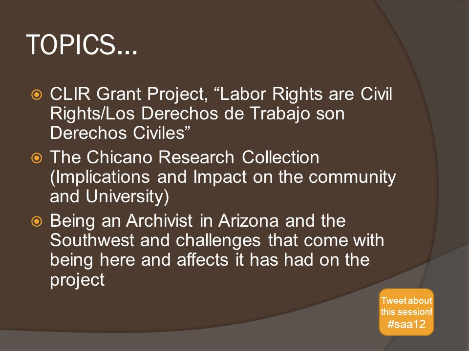 TOPICS…  CLIR Grant Project, Labor Rights are Civil Rights/Los Derechos de Trabajo son Derechos Civiles  The Chicano Research Collection (Implications and Impact on the community and University)  Being an Archivist in Arizona and the Southwest and challenges that come with being here and affects it has had on the project Tweet about this session.