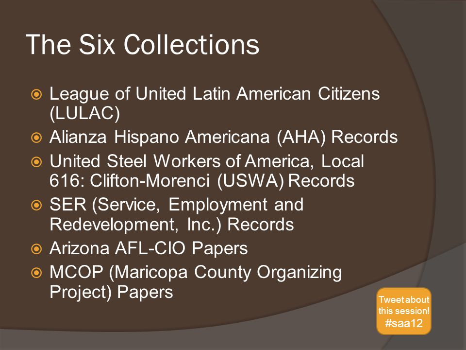 The Six Collections  League of United Latin American Citizens (LULAC)  Alianza Hispano Americana (AHA) Records  United Steel Workers of America, Local 616: Clifton-Morenci (USWA) Records  SER (Service, Employment and Redevelopment, Inc.) Records  Arizona AFL-CIO Papers  MCOP (Maricopa County Organizing Project) Papers Tweet about this session.