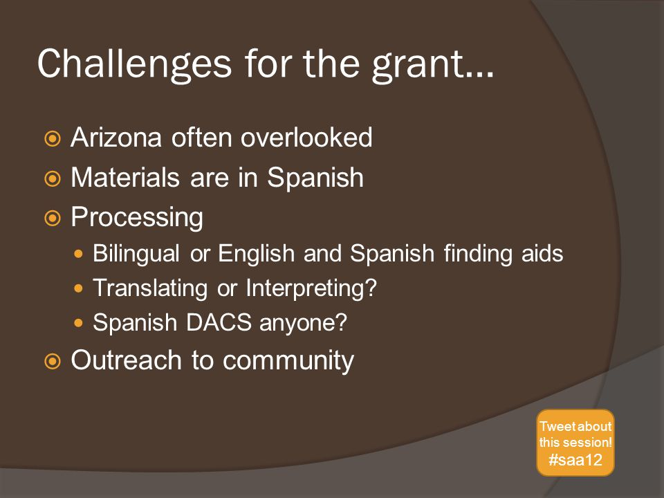 Challenges for the grant…  Arizona often overlooked  Materials are in Spanish  Processing Bilingual or English and Spanish finding aids Translating or Interpreting.