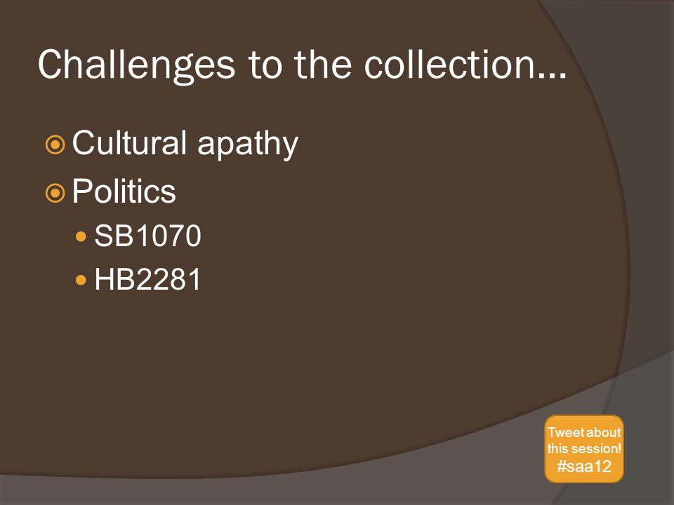 Challenges to the collection…  Cultural apathy  Politics SB1070 HB2281 Tweet about this session.
