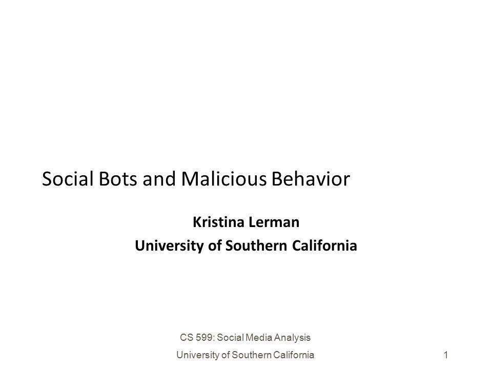 CS 599: Social Media Analysis University of Southern California1 Social Bots and Malicious Behavior Kristina Lerman University of Southern California
