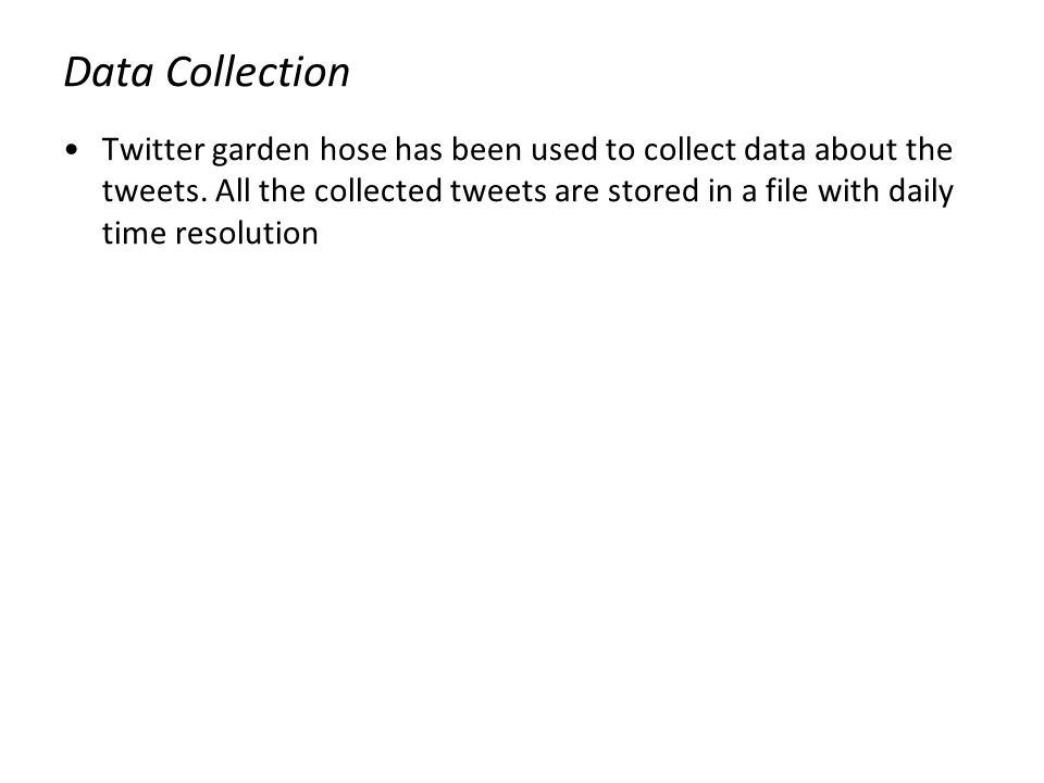 Data Collection Twitter garden hose has been used to collect data about the tweets. All the collected tweets are stored in a file with daily time reso