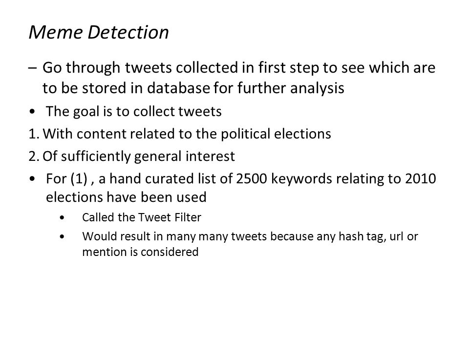 Meme Detection –Go through tweets collected in first step to see which are to be stored in database for further analysis The goal is to collect tweets