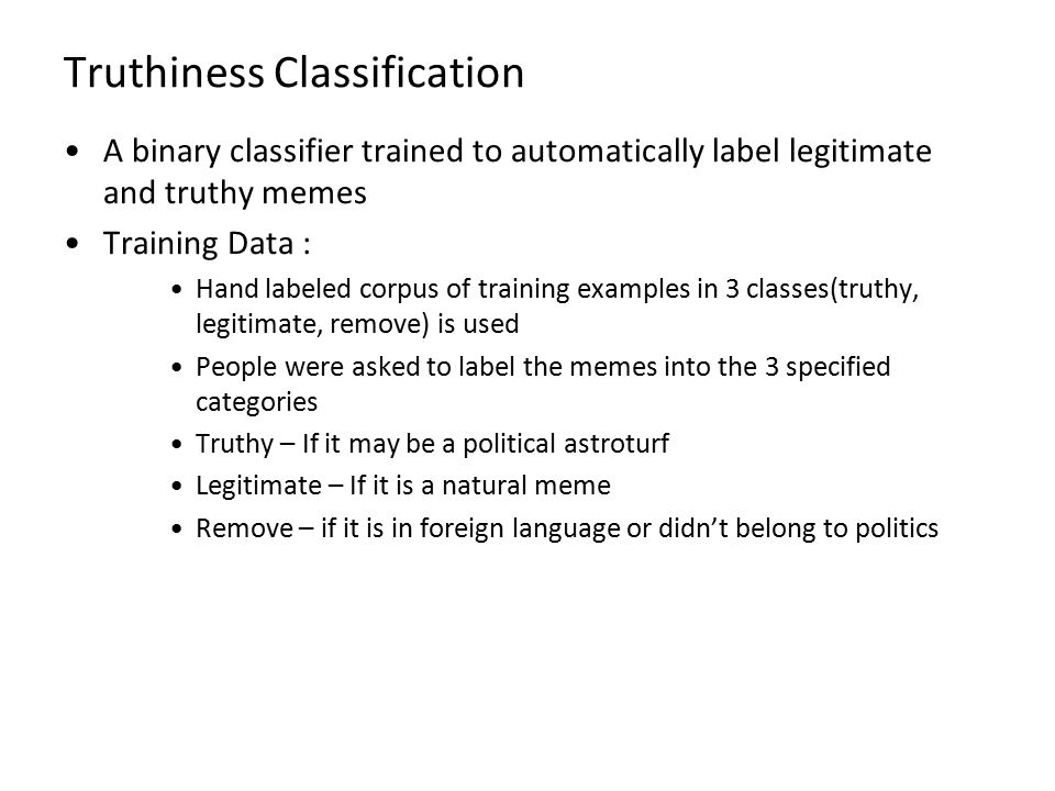 Truthiness Classification A binary classifier trained to automatically label legitimate and truthy memes Training Data : Hand labeled corpus of traini