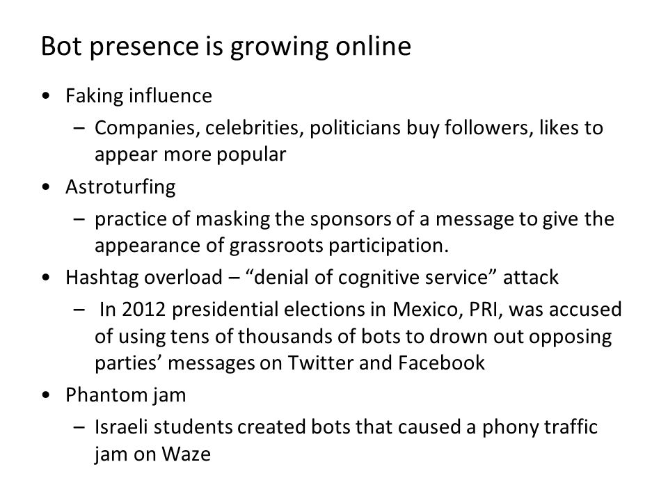 Bot presence is growing online Faking influence –Companies, celebrities, politicians buy followers, likes to appear more popular Astroturfing –practic