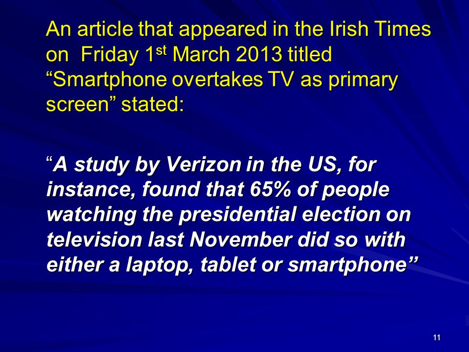 11 An article that appeared in the Irish Times on Friday 1 st March 2013 titled Smartphone overtakes TV as primary screen stated: A study by Verizon in the US, for instance, found that 65% of people watching the presidential election on television last November did so with either a laptop, tablet or smartphone