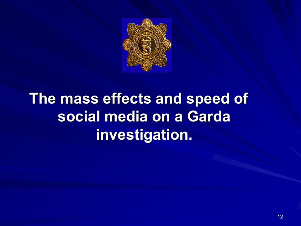 12 The mass effects and speed of social media on a Garda investigation.