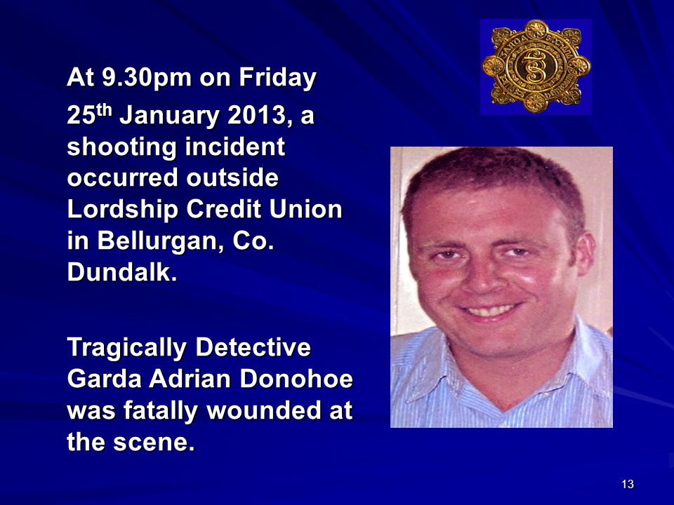 13 At 9.30pm on Friday 25 th January 2013, a shooting incident occurred outside Lordship Credit Union in Bellurgan, Co.