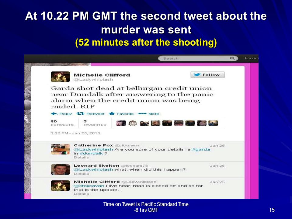 Time on Tweet is Pacific Standard Time -8 hrs GMT 15 At 10.22 PM GMT the second tweet about the murder was sent (52 minutes after the shooting)