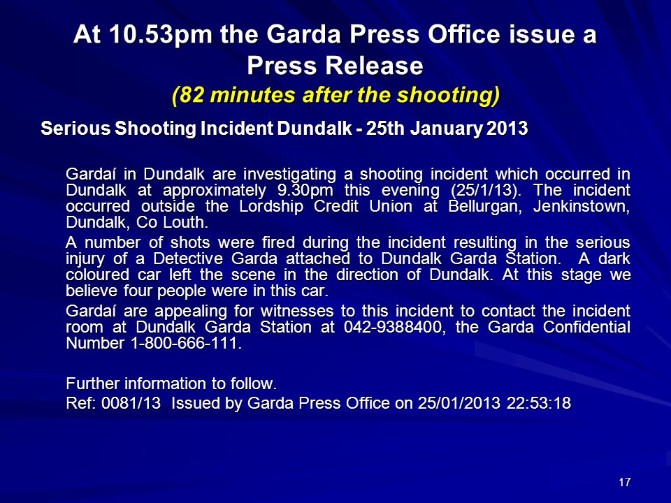 17 At 10.53pm the Garda Press Office issue a Press Release (82 minutes after the shooting) Serious Shooting Incident Dundalk - 25th January 2013 Gardaí in Dundalk are investigating a shooting incident which occurred in Dundalk at approximately 9.30pm this evening (25/1/13).