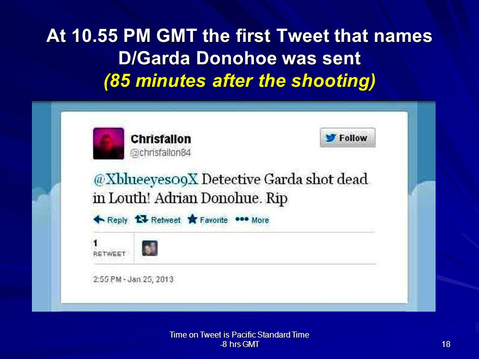 Time on Tweet is Pacific Standard Time -8 hrs GMT 18 At 10.55 PM GMT the first Tweet that names D/Garda Donohoe was sent (85 minutes after the shooting)