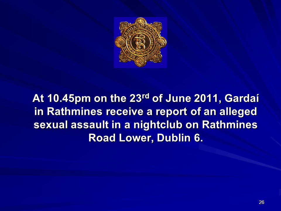 26 At 10.45pm on the 23 rd of June 2011, Gardaí in Rathmines receive a report of an alleged sexual assault in a nightclub on Rathmines Road Lower, Dublin 6.