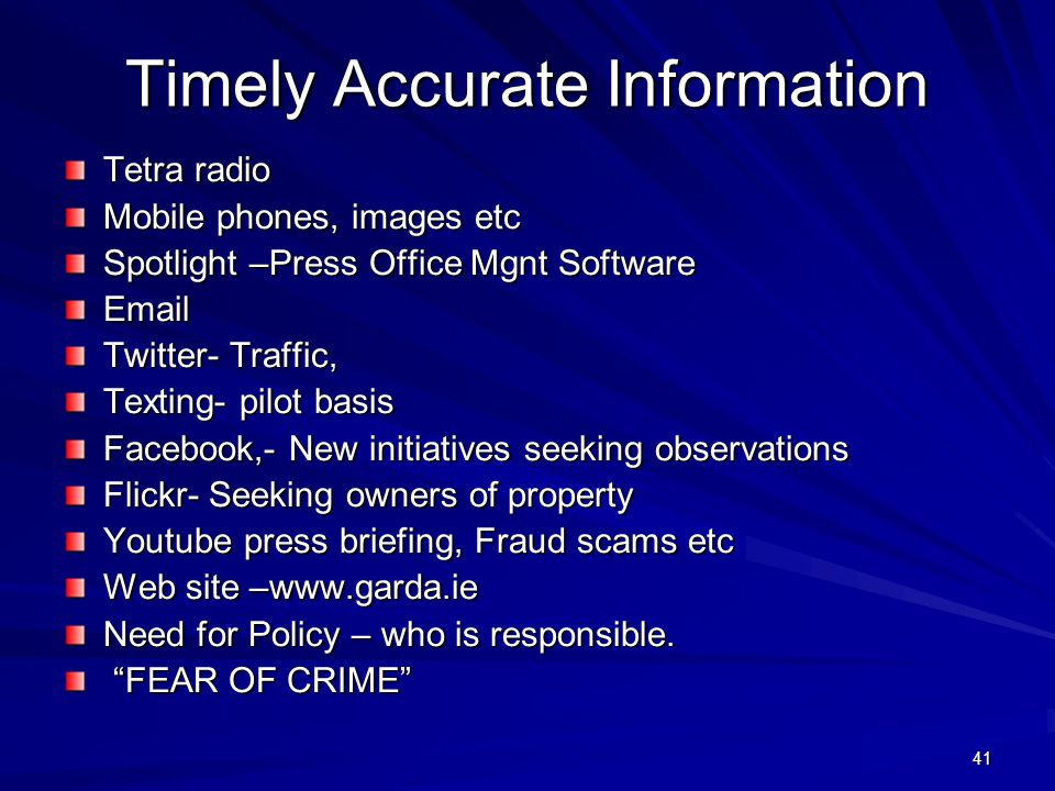 41 Timely Accurate Information Tetra radio Mobile phones, images etc Spotlight –Press Office Mgnt Software Email Twitter- Traffic, Texting- pilot basis Facebook,- New initiatives seeking observations Flickr- Seeking owners of property Youtube press briefing, Fraud scams etc Web site –www.garda.ie Need for Policy – who is responsible.
