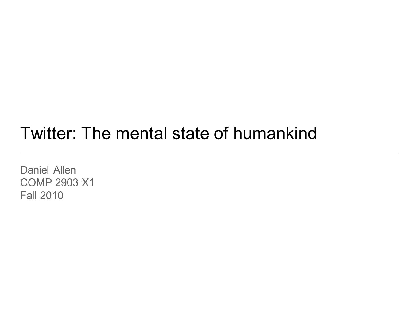 Twitter: The mental state of humankind Daniel Allen COMP 2903 X1 Fall 2010