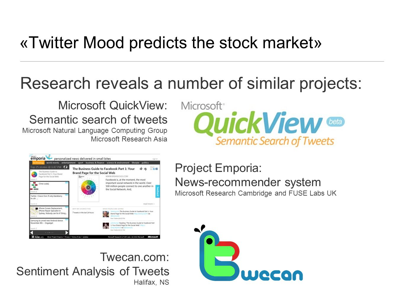 «Twitter Mood predicts the stock market» Research reveals a number of similar projects: Microsoft QuickView: Semantic search of tweets Microsoft Natural Language Computing Group Microsoft Research Asia Project Emporia: News-recommender system Microsoft Research Cambridge and FUSE Labs UK Twecan.com: Sentiment Analysis of Tweets Halifax, NS
