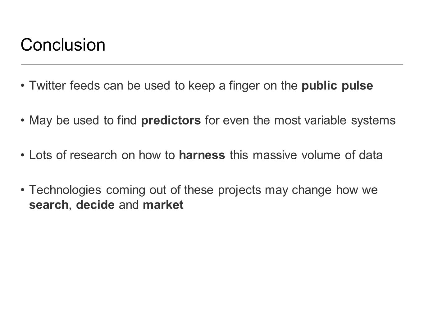 Conclusion Twitter feeds can be used to keep a finger on the public pulse May be used to find predictors for even the most variable systems Lots of research on how to harness this massive volume of data Technologies coming out of these projects may change how we search, decide and market