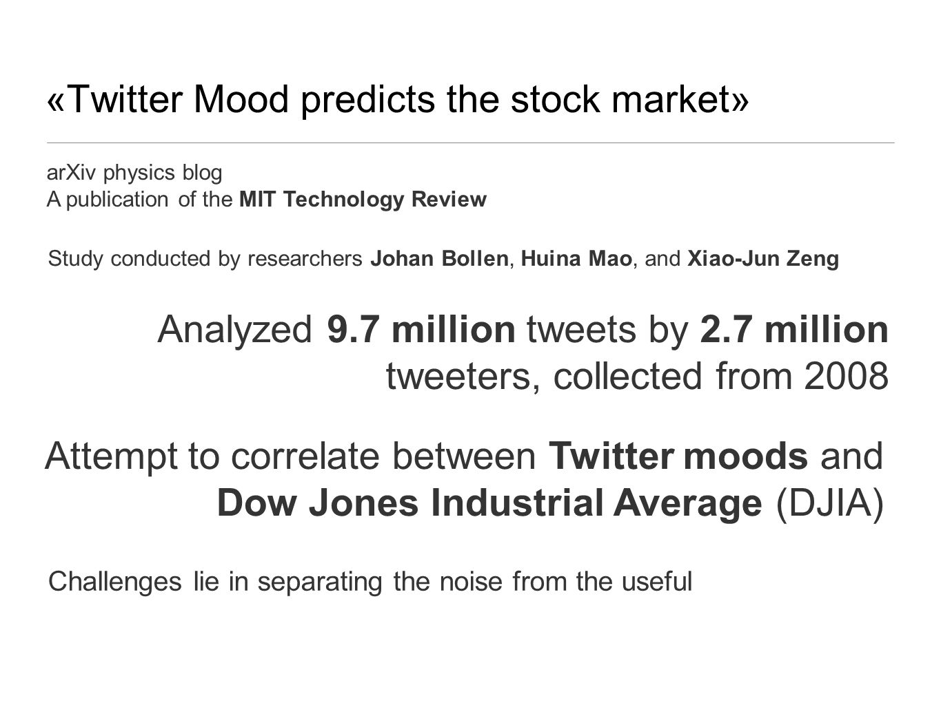 «Twitter Mood predicts the stock market» arXiv physics blog A publication of the MIT Technology Review Study conducted by researchers Johan Bollen, Huina Mao, and Xiao-Jun Zeng Analyzed 9.7 million tweets by 2.7 million tweeters, collected from 2008 Attempt to correlate between Twitter moods and Dow Jones Industrial Average (DJIA) Challenges lie in separating the noise from the useful