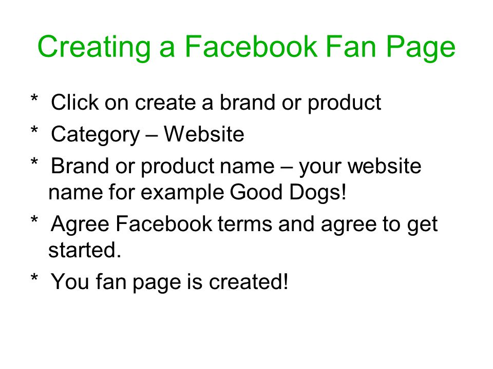 Creating a Facebook Fan Page * Click on create a brand or product * Category – Website * Brand or product name – your website name for example Good Dogs.