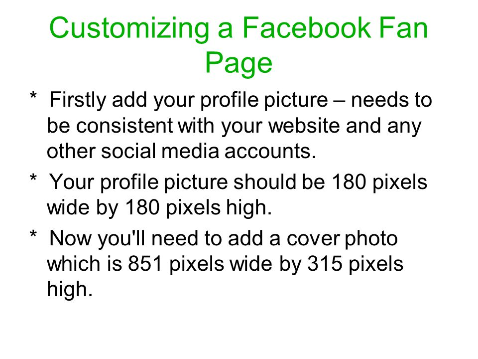 Customizing a Facebook Fan Page * Firstly add your profile picture – needs to be consistent with your website and any other social media accounts.