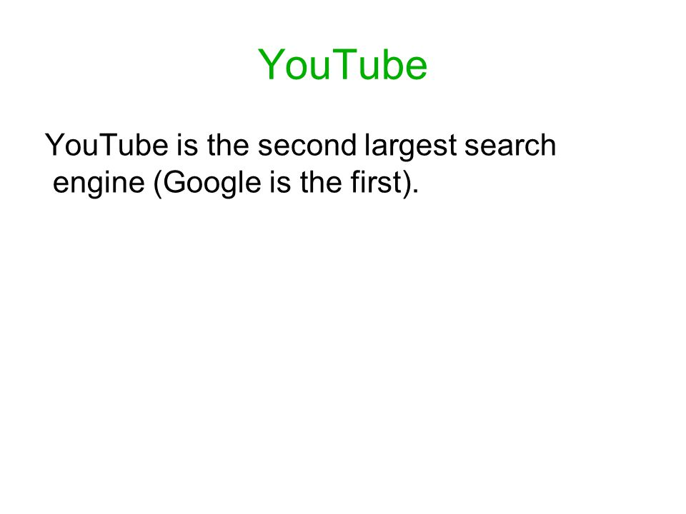 YouTube YouTube is the second largest search engine (Google is the first).