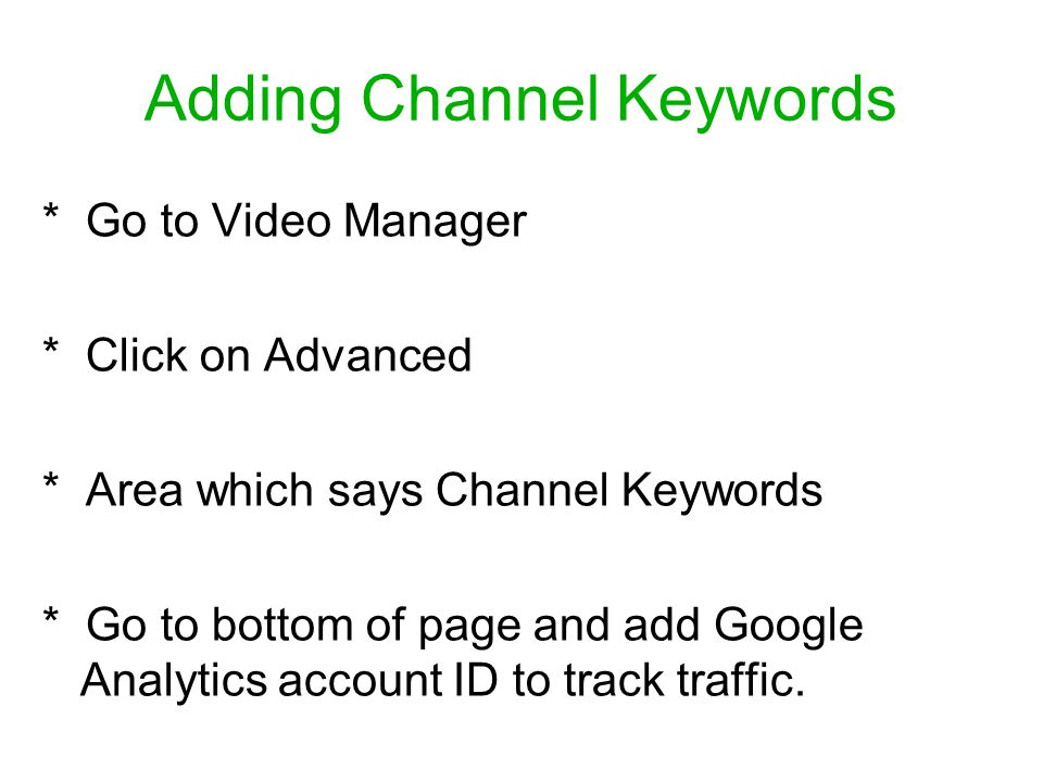 Adding Channel Keywords * Go to Video Manager * Click on Advanced * Area which says Channel Keywords * Go to bottom of page and add Google Analytics account ID to track traffic.