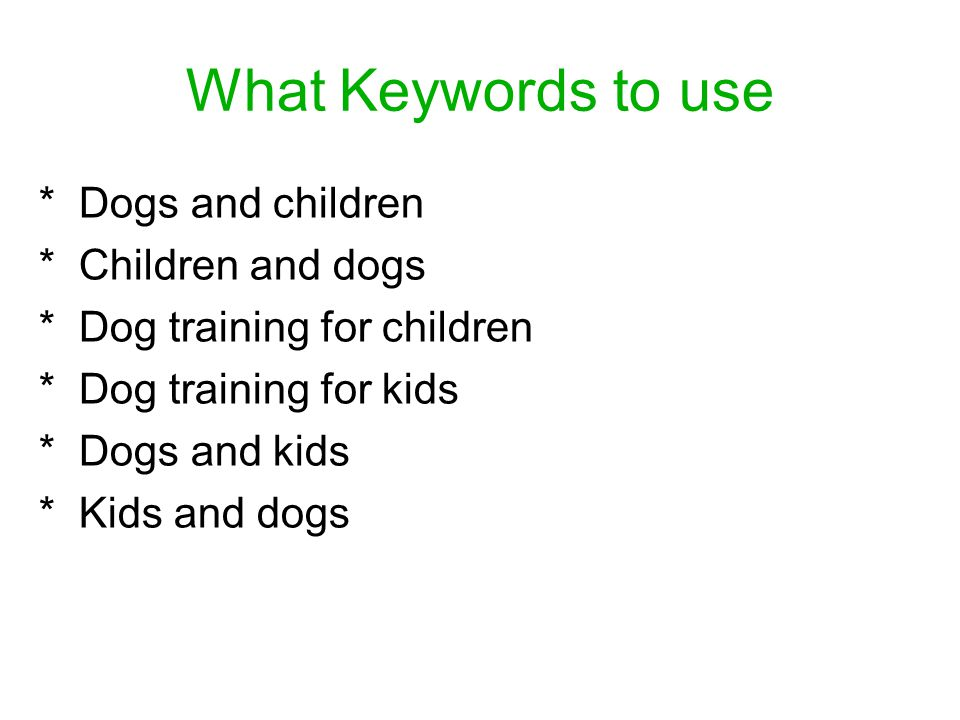 What Keywords to use * Dogs and children * Children and dogs * Dog training for children * Dog training for kids * Dogs and kids * Kids and dogs