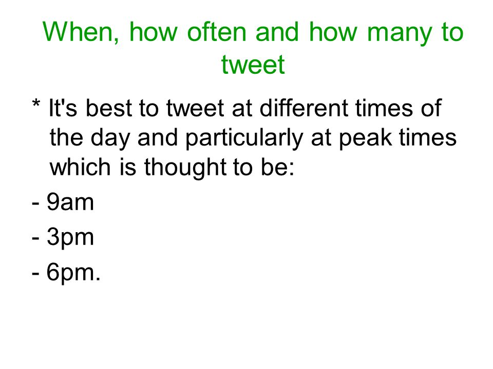 When, how often and how many to tweet * 20-30 tweets a day is a good number to aim for.