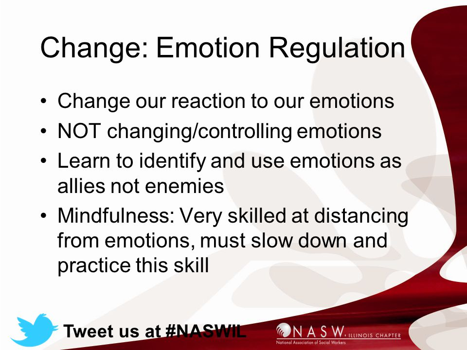 Change: Emotion Regulation Change our reaction to our emotions NOT changing/controlling emotions Learn to identify and use emotions as allies not enemies Mindfulness: Very skilled at distancing from emotions, must slow down and practice this skill Tweet us at #NASWIL