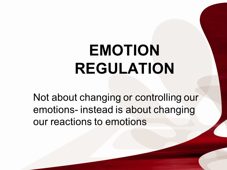Not about changing or controlling our emotions- instead is about changing our reactions to emotions EMOTION REGULATION