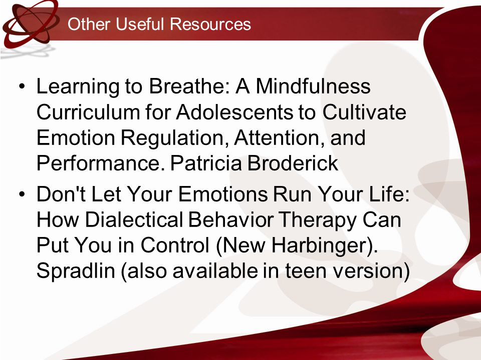 Other Useful Resources Learning to Breathe: A Mindfulness Curriculum for Adolescents to Cultivate Emotion Regulation, Attention, and Performance.