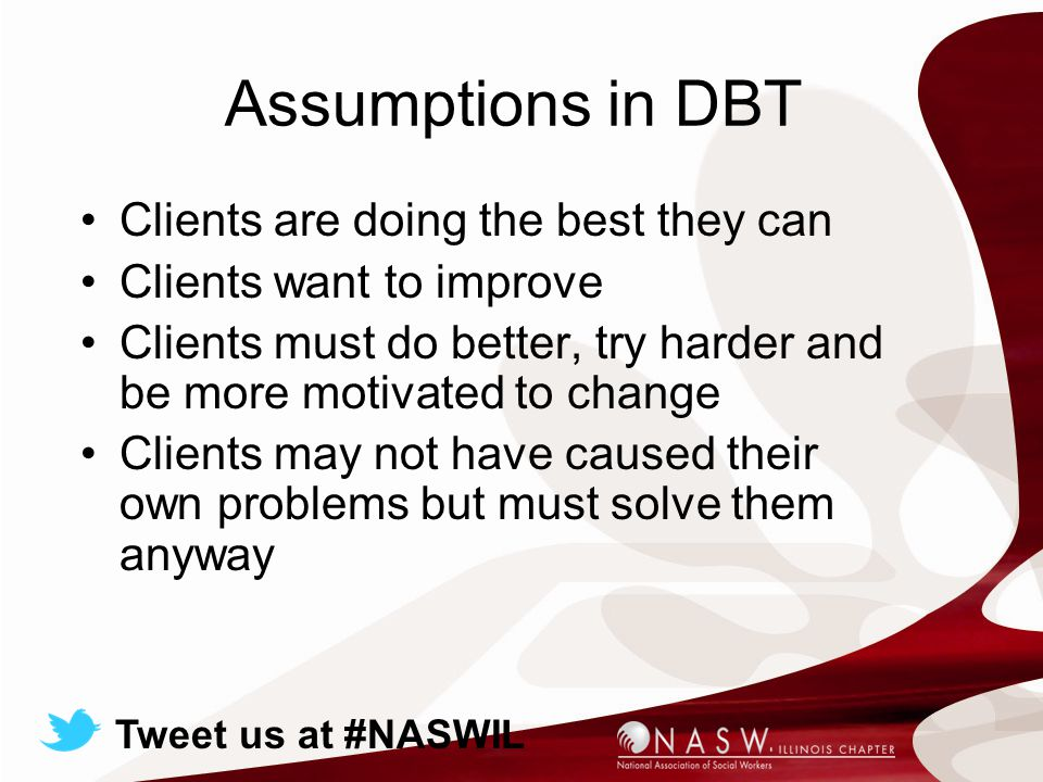 Assumptions in DBT Clients are doing the best they can Clients want to improve Clients must do better, try harder and be more motivated to change Clients may not have caused their own problems but must solve them anyway Tweet us at #NASWIL