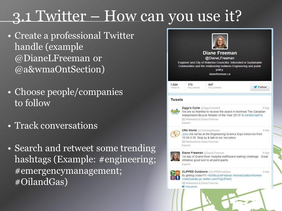 Create a professional Twitter handle (example @DianeLFreeman or @a&wmaOntSection) Choose people/companies to follow Track conversations Search and retweet some trending hashtags (Example: #engineering; #emergencymanagement; #OilandGas) 3.1 Twitter – How can you use it?