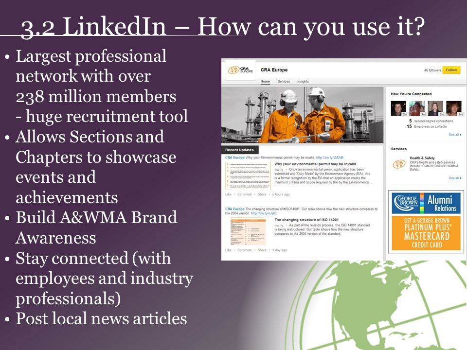 Largest professional network with over 238 million members - huge recruitment tool Allows Sections and Chapters to showcase events and achievements Build A&WMA Brand Awareness Stay connected (with employees and industry professionals) Post local news articles 3.2 LinkedIn – How can you use it?