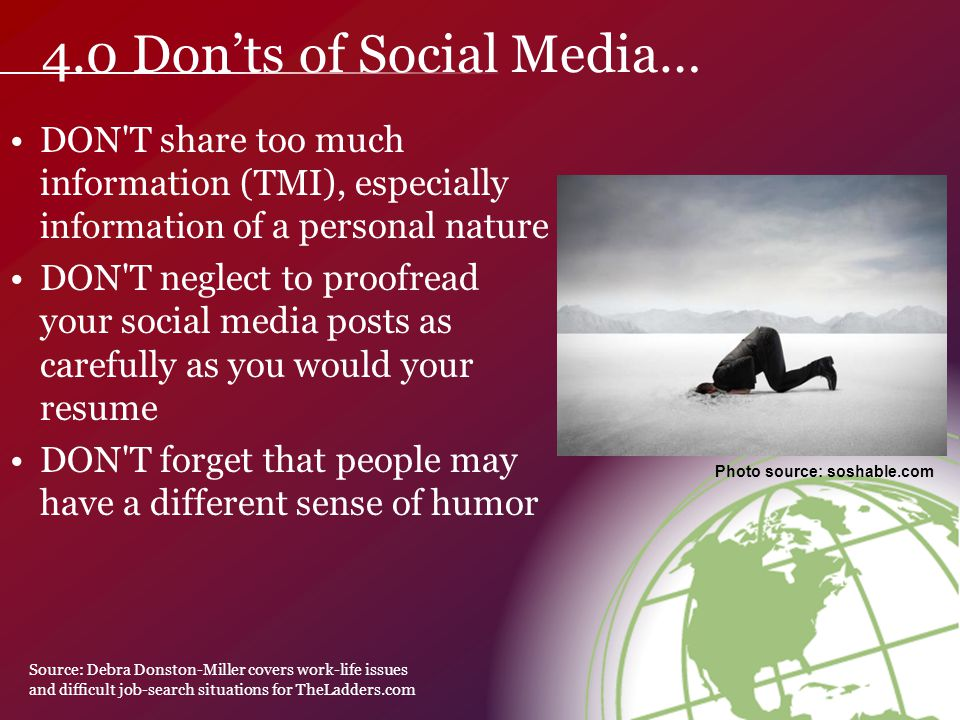 DON T share too much information (TMI), especially information of a personal nature DON T neglect to proofread your social media posts as carefully as you would your resume DON T forget that people may have a different sense of humor Photo source: soshable.com 4.0 Don'ts of Social Media… Source: Debra Donston-Miller covers work-life issues and difficult job-search situations for TheLadders.com