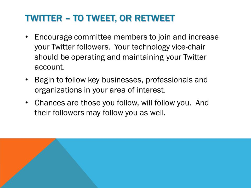 TWITTER – TO TWEET, OR RETWEET Encourage committee members to join and increase your Twitter followers.